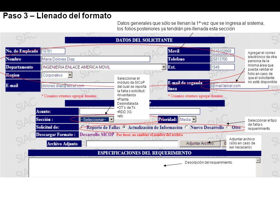 Paso 3 – Llenado del formato Datos generales que sólo se llenan la 1ª vez que se ingresa al sistema, los folios posteriores ya tendrán pre-llenada esta sección Agregar el correo electrónico de otra persona de la misma área que pueda validar el folio en caso de que el solicitante no esté disponible Seleccionar el módulo de SICoP del cual se reporta la falla o solicitud: Inventarios Planta Desinstalada OTs de Tx RDD 3G etc Seleccionar el tipo de falla o requerimiento Adjuntar archivo (sólo en caso de ser necesario) Descripción del requerimiento