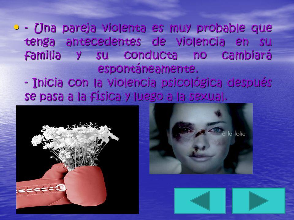 - Una pareja violenta es muy probable que tenga antecedentes de violencia en su familia y su conducta no cambiará espontáneamente. - Inicia con la vio