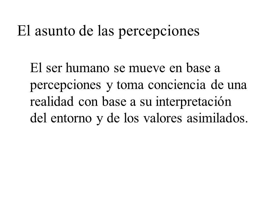 El asunto de las percepciones El ser humano se mueve en base a percepciones y toma conciencia de una realidad con base a su interpretación del entorno y de los valores asimilados.