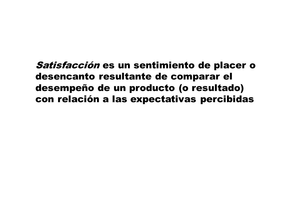 Satisfacción es un sentimiento de placer o desencanto resultante de comparar el desempeño de un producto (o resultado) con relación a las expectativas