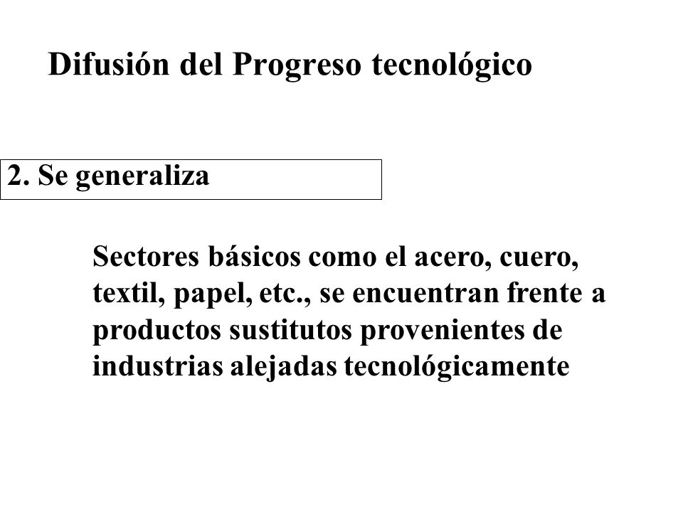 Difusión del Progreso tecnológico 2. Se generaliza Sectores básicos como el acero, cuero, textil, papel, etc., se encuentran frente a productos sustit