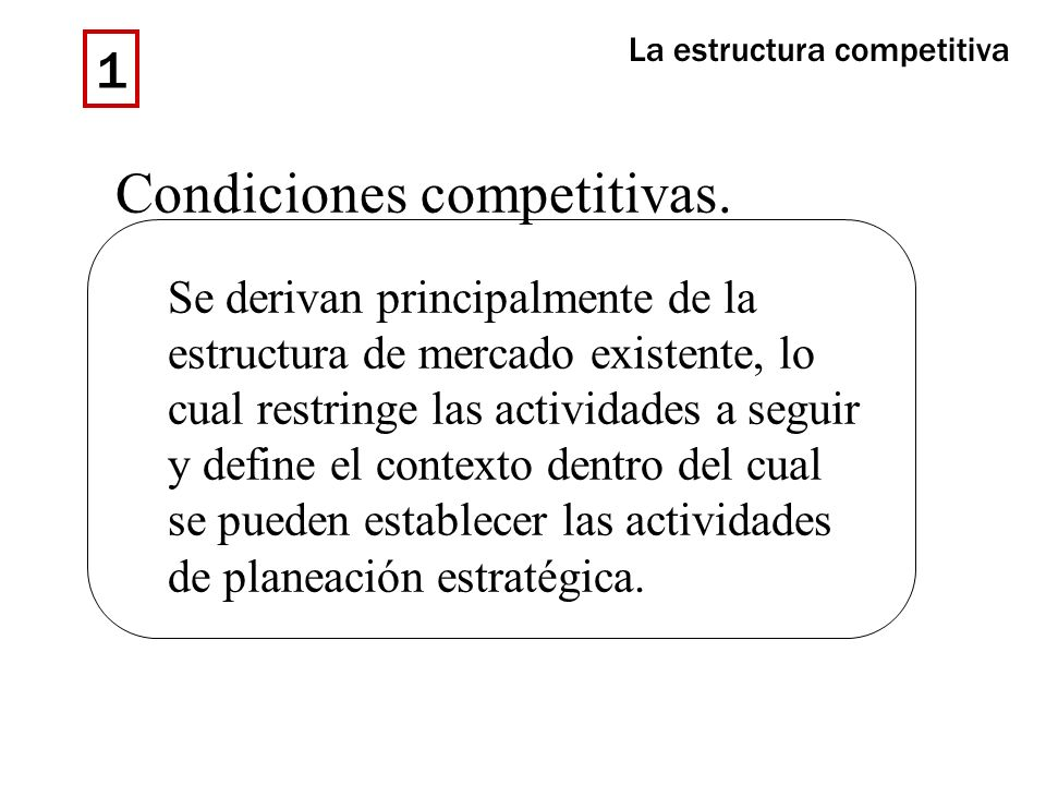 Condiciones competitivas. Se derivan principalmente de la estructura de mercado existente, lo cual restringe las actividades a seguir y define el cont