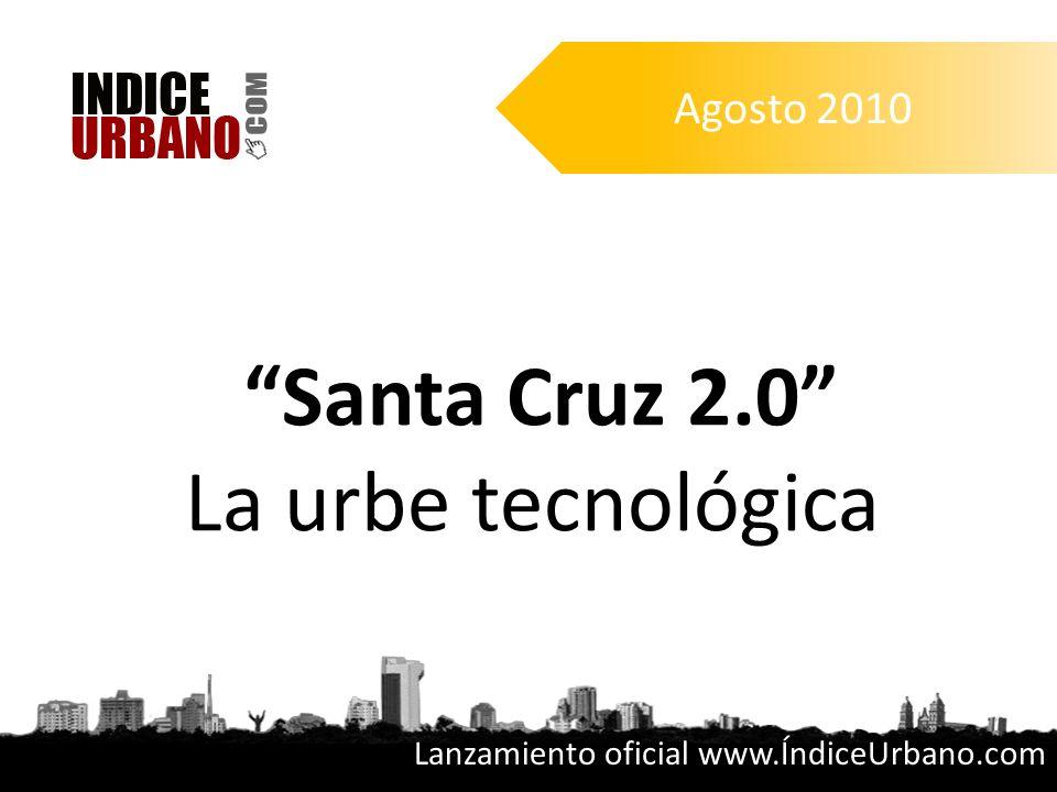 Santa Cruz 2.0 La urbe tecnológica Agosto 2010 Lanzamiento oficial www.ÍndiceUrbano.com