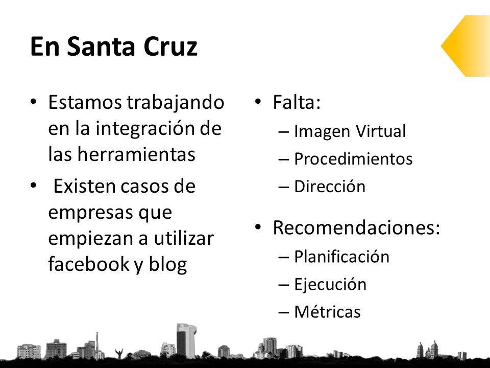 En Santa Cruz Estamos trabajando en la integración de las herramientas Existen casos de empresas que empiezan a utilizar facebook y blog Falta: – Imagen Virtual – Procedimientos – Dirección Recomendaciones: – Planificación – Ejecución – Métricas