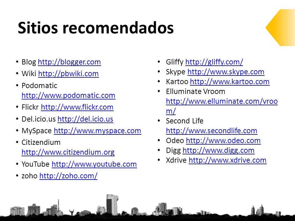 Sitios recomendados Blog http://blogger.comhttp://blogger.com Wiki http://pbwiki.comhttp://pbwiki.com Podomatic http://www.podomatic.com http://www.podomatic.com Flickr http://www.flickr.comhttp://www.flickr.com Del.icio.us http://del.icio.ushttp://del.icio.us MySpace http://www.myspace.comhttp://www.myspace.com Citizendium http://www.citizendium.org http://www.citizendium.org YouTube http://www.youtube.comhttp://www.youtube.com zoho http://zoho.com/http://zoho.com/ Gliffy http://gliffy.com/http://gliffy.com/ Skype http://www.skype.comhttp://www.skype.com Kartoo http://www.kartoo.comhttp://www.kartoo.com Elluminate Vroom http://www.elluminate.com/vroo m/ http://www.elluminate.com/vroo m/ Second Life http://www.secondlife.com http://www.secondlife.com Odeo http://www.odeo.comhttp://www.odeo.com Digg http://www.digg.comhttp://www.digg.com Xdrive http://www.xdrive.comhttp://www.xdrive.com