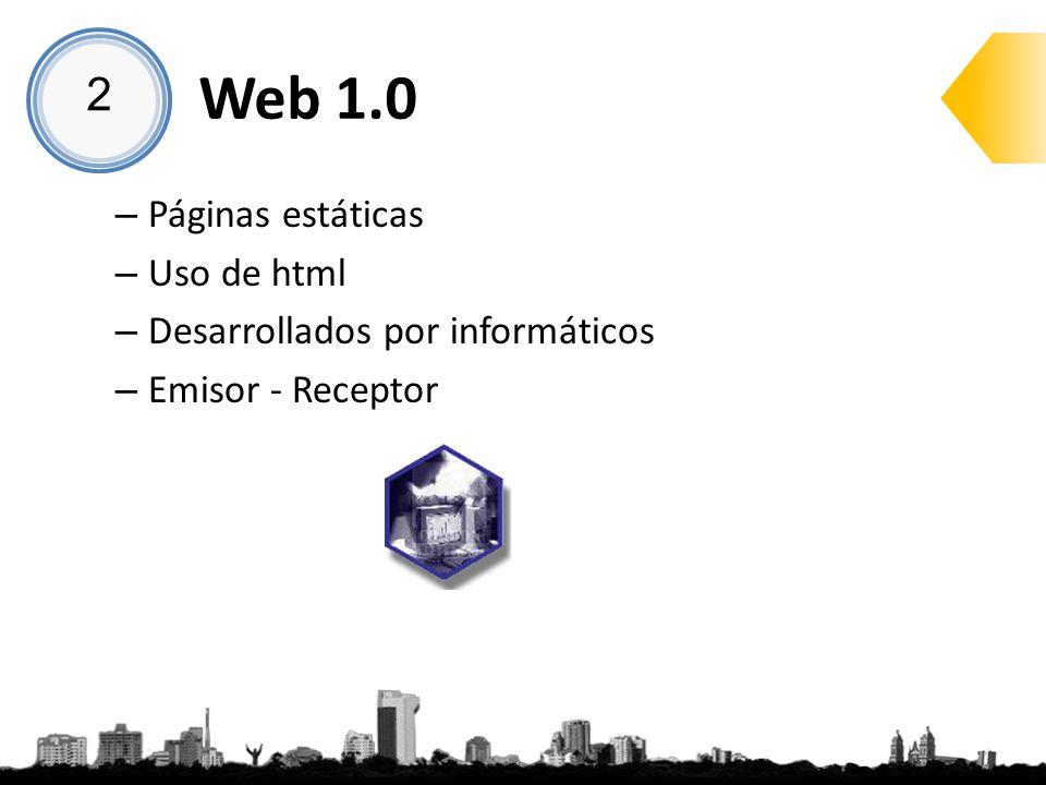 Web 1.0 – Páginas estáticas – Uso de html – Desarrollados por informáticos – Emisor - Receptor 2