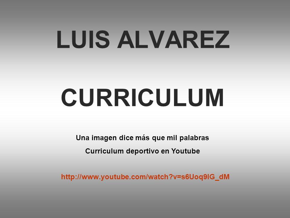 LUIS ALVAREZ CURRICULUM http://www.youtube.com/watch?v=s6Uoq9IG_dM Una imagen dice más que mil palabras Curriculum deportivo en Youtube