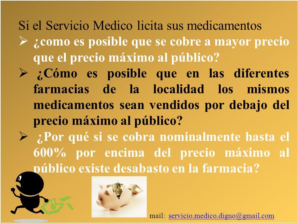 mail: servicio.medico.digno@gmail.comservicio.medico.digno@gmail.com Si el Servicio Medico licita sus medicamentos ¿como es posible que se cobre a mayor precio que el precio máximo al público.