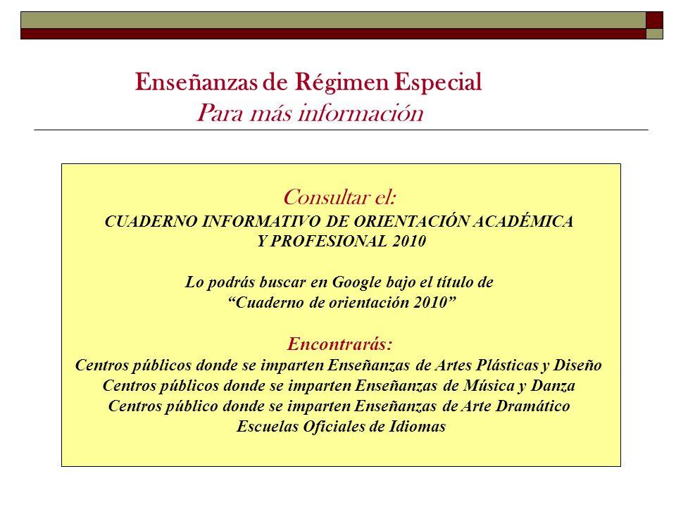 Enseñanzas de Régimen Especial Para más información Consultar el: CUADERNO INFORMATIVO DE ORIENTACIÓN ACADÉMICA Y PROFESIONAL 2010 Lo podrás buscar en