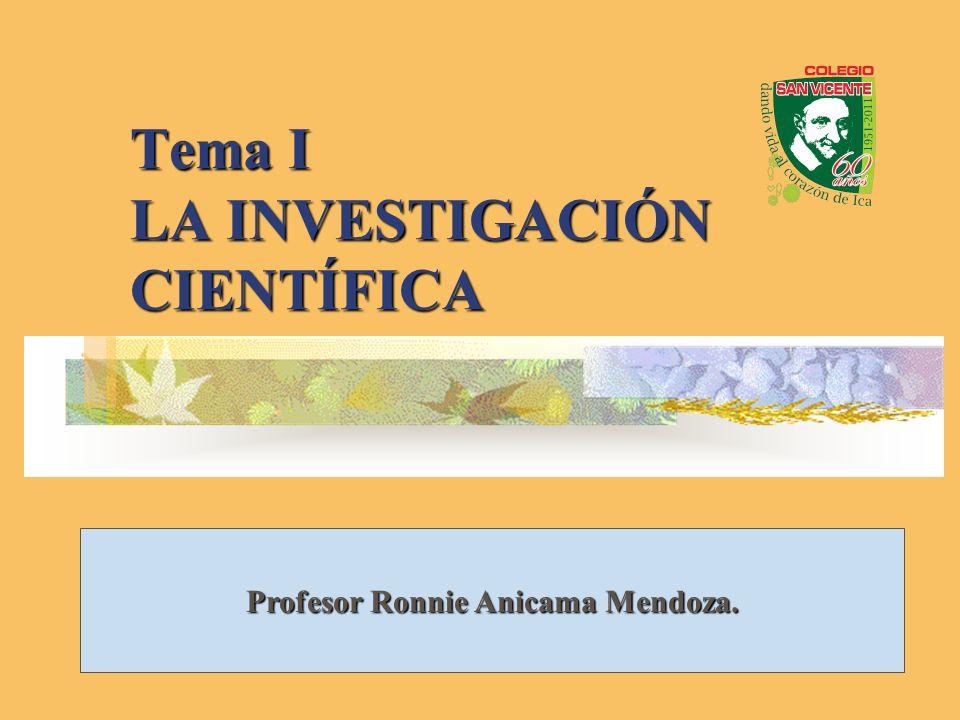 Tema I LA INVESTIGACIÓN CIENTÍFICA Profesor Ronnie Anicama Mendoza.
