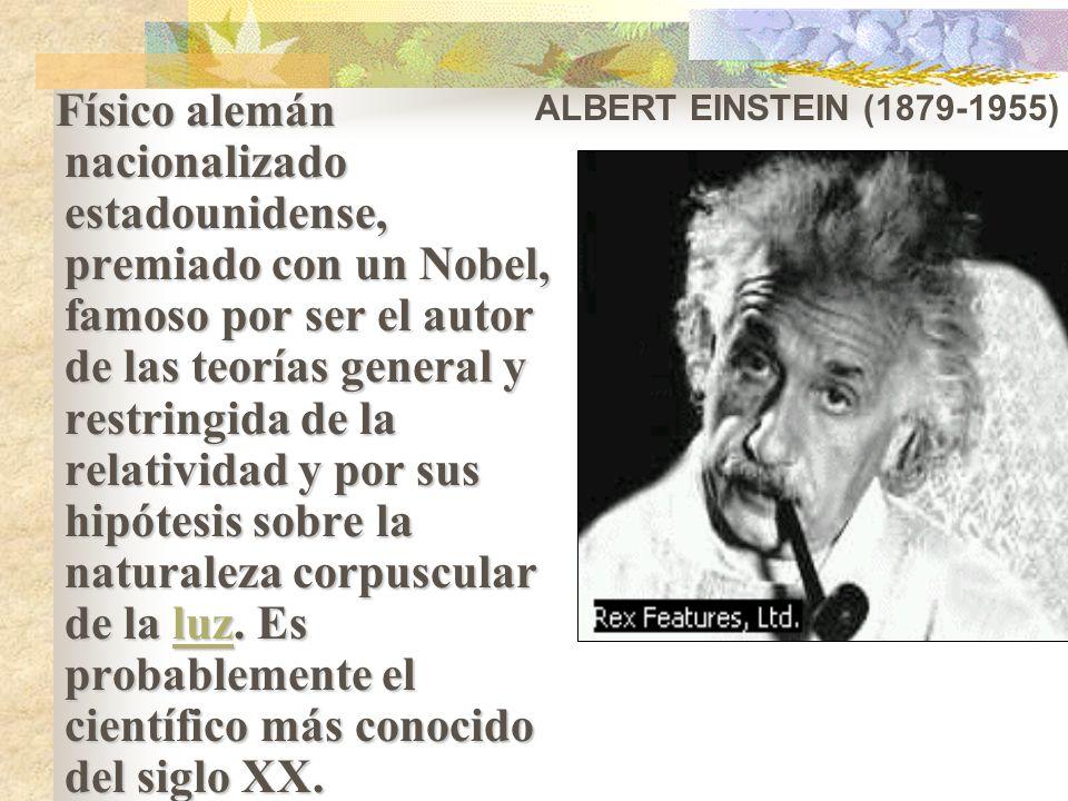 Físico alemán nacionalizado estadounidense, premiado con un Nobel, famoso por ser el autor de las teorías general y restringida de la relatividad y por sus hipótesis sobre la naturaleza corpuscular de la luz.