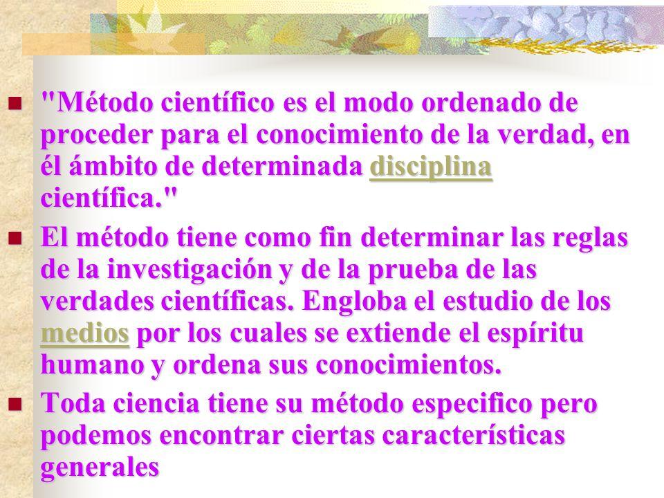 Método científico es el modo ordenado de proceder para el conocimiento de la verdad, en él ámbito de determinada disciplina científica. Método científico es el modo ordenado de proceder para el conocimiento de la verdad, en él ámbito de determinada disciplina científica. disciplina El método tiene como fin determinar las reglas de la investigación y de la prueba de las verdades científicas.