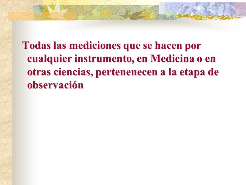 Todas las mediciones que se hacen por cualquier instrumento, en Medicina o en otras ciencias, pertenenecen a la etapa de observación Todas las mediciones que se hacen por cualquier instrumento, en Medicina o en otras ciencias, pertenenecen a la etapa de observación