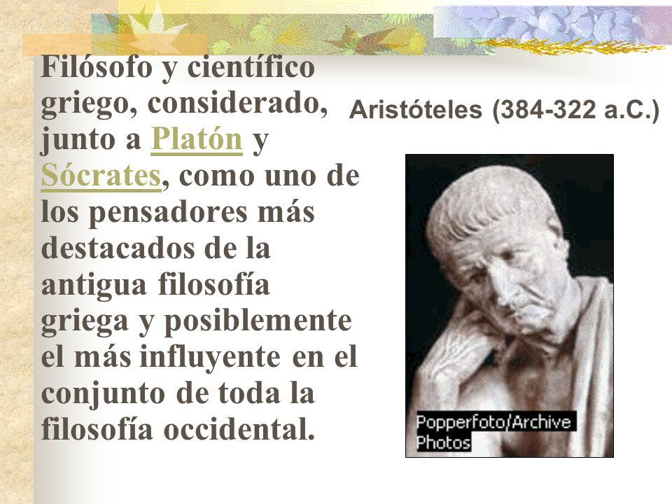 Filósofo y científico griego, considerado, junto a Platón y Sócrates, como uno de los pensadores más destacados de la antigua filosofía griega y posiblemente el más influyente en el conjunto de toda la filosofía occidental.Platón Sócrates Aristóteles (384-322 a.C.)