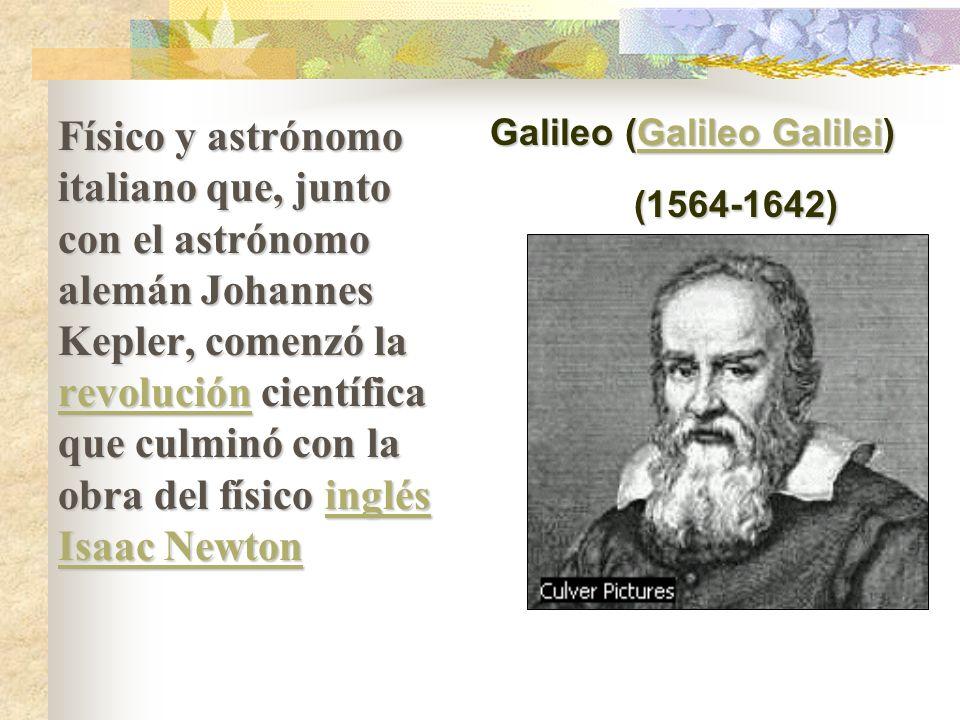 Físico y astrónomo italiano que, junto con el astrónomo alemán Johannes Kepler, comenzó la revolución científica que culminó con la obra del físico inglés Isaac Newton revolucióninglés Isaac Newton revolucióninglés Isaac Newton Galileo (Galileo Galilei) Galileo GalileiGalileo Galilei (1564-1642)