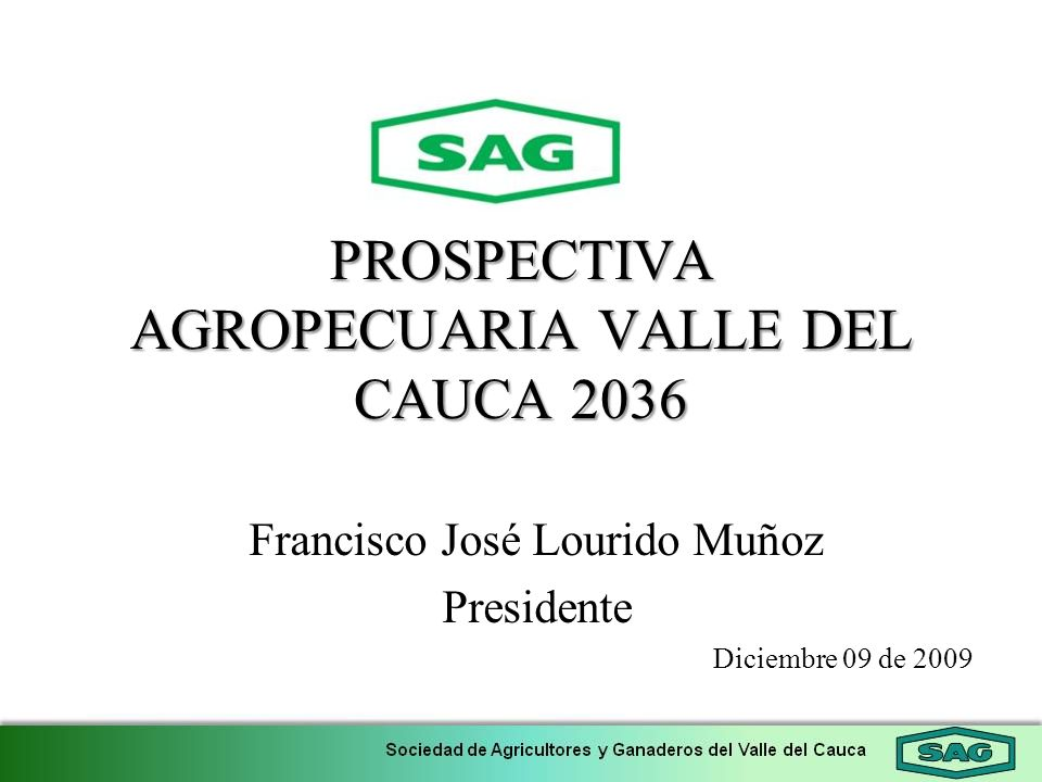 PROSPECTIVA AGROPECUARIA VALLE DEL CAUCA 2036 Francisco José Lourido Muñoz Presidente Diciembre 09 de 2009