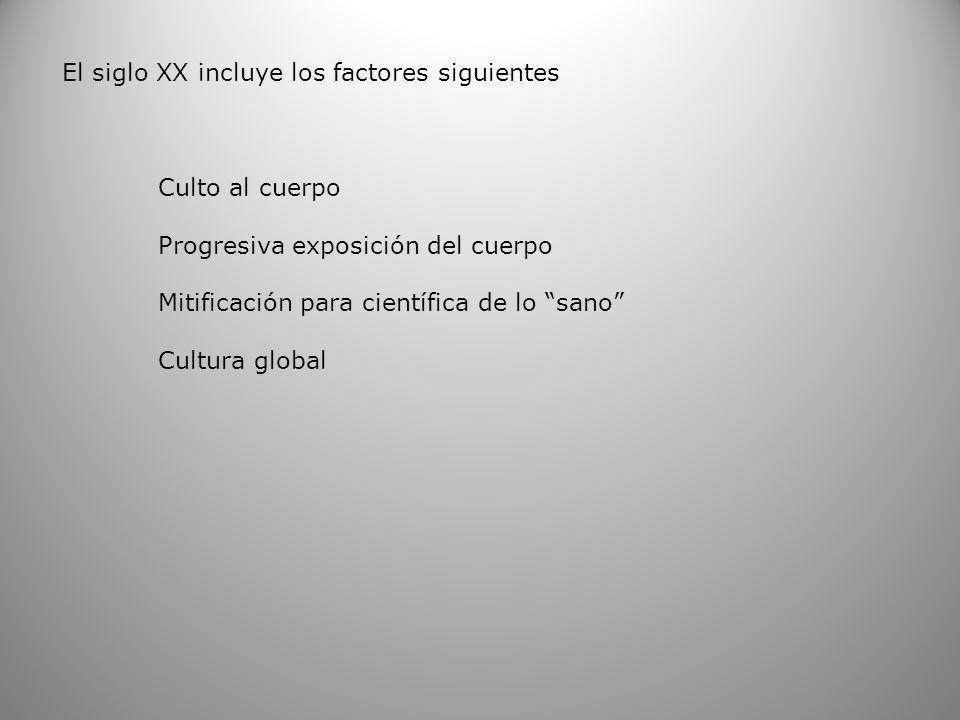 El siglo XX incluye los factores siguientes Culto al cuerpo Progresiva exposición del cuerpo Mitificación para científica de lo sano Cultura global