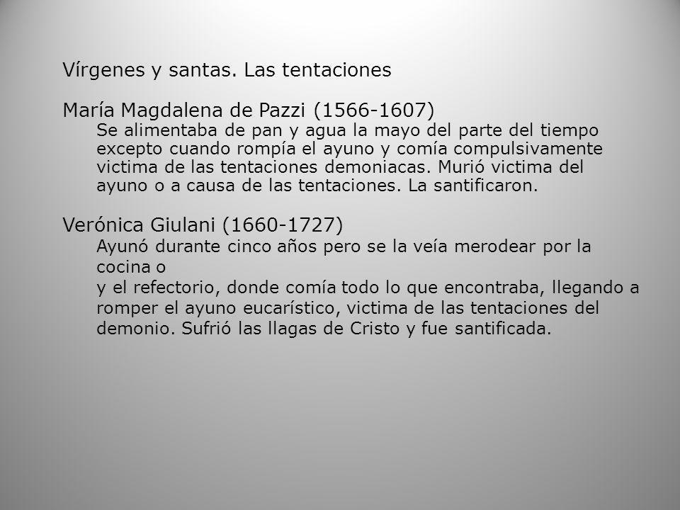 Vírgenes y santas. Las tentaciones María Magdalena de Pazzi (1566-1607) Se alimentaba de pan y agua la mayo del parte del tiempo excepto cuando rompía