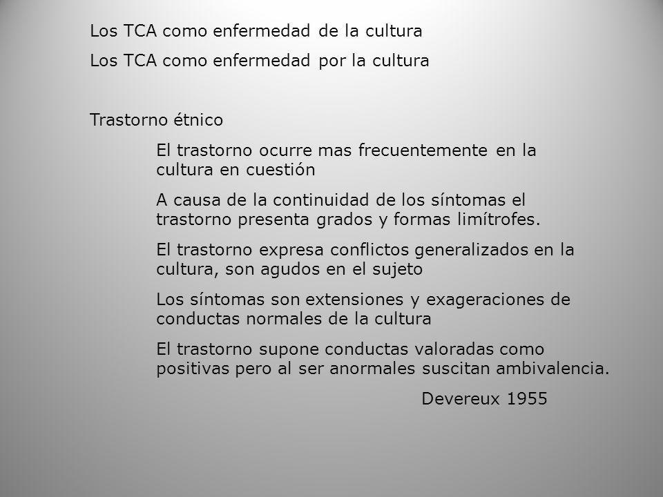 Los TCA como enfermedad de la cultura Los TCA como enfermedad por la cultura Trastorno étnico El trastorno ocurre mas frecuentemente en la cultura en