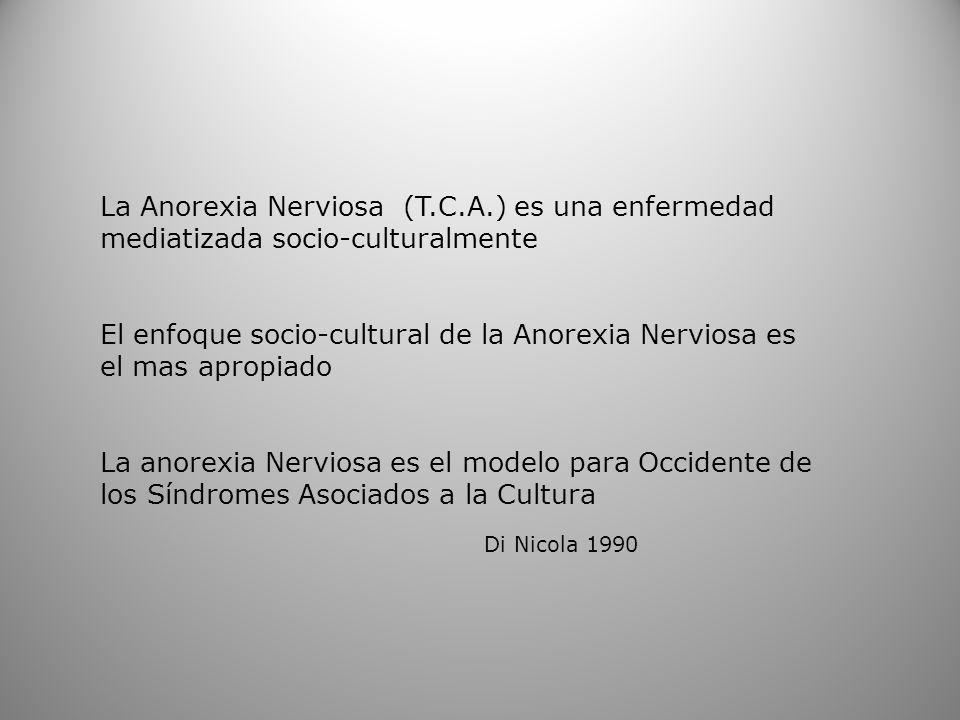 La Anorexia Nerviosa (T.C.A.) es una enfermedad mediatizada socio-culturalmente El enfoque socio-cultural de la Anorexia Nerviosa es el mas apropiado