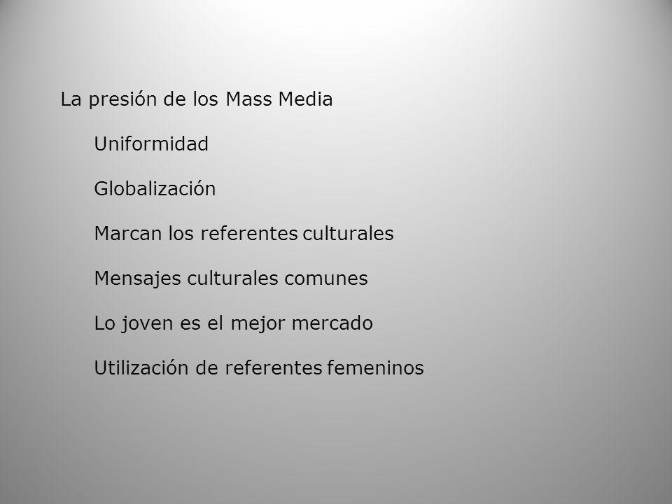 La presión de los Mass Media Uniformidad Globalización Marcan los referentes culturales Mensajes culturales comunes Lo joven es el mejor mercado Utili