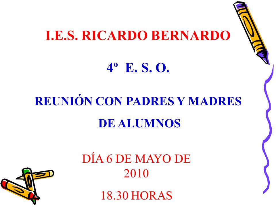 REUNIÓN CON PADRES Y MADRES DE ALUMNOS I.E.S. RICARDO BERNARDO DÍA 6 DE MAYO DE 2010 18.30 HORAS 4º E. S. O.