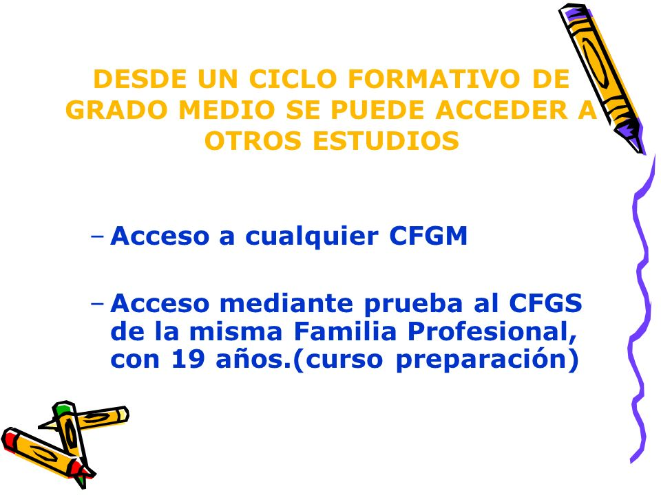 DESDE UN CICLO FORMATIVO DE GRADO MEDIO SE PUEDE ACCEDER A OTROS ESTUDIOS –Acceso a cualquier CFGM –Acceso mediante prueba al CFGS de la misma Familia