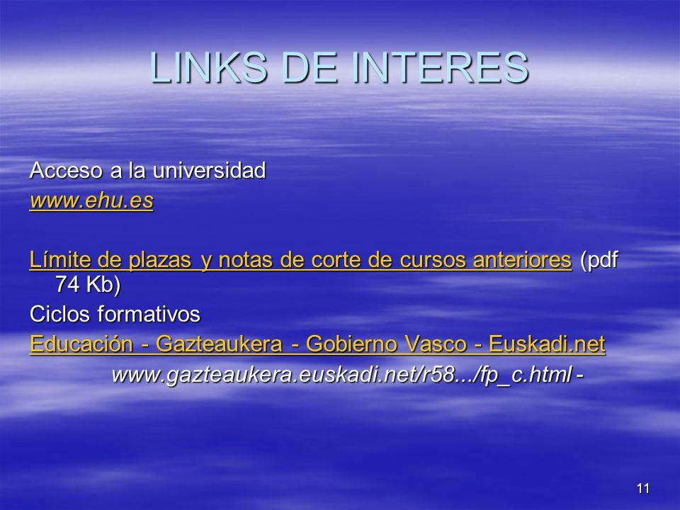 11 LINKS DE INTERES Acceso a la universidad www.ehu.es Límite de plazas y notas de corte de cursos anterioresLímite de plazas y notas de corte de cursos anteriores (pdf 74 Kb) Límite de plazas y notas de corte de cursos anteriores Ciclos formativos Educación - Gazteaukera - Gobierno Vasco - Euskadi.net Educación - Gazteaukera - Gobierno Vasco - Euskadi.net www.gazteaukera.euskadi.net/r58.../fp_c.html - www.gazteaukera.euskadi.net/r58.../fp_c.html -