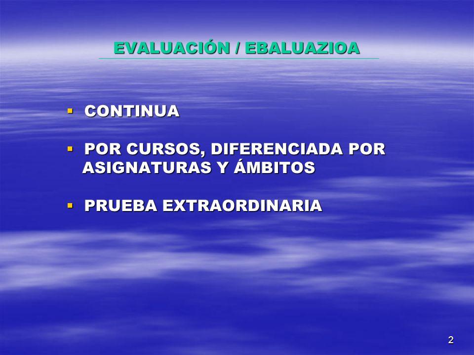 2 EVALUACIÓN / EBALUAZIOA CONTINUA CONTINUA POR CURSOS, DIFERENCIADA POR POR CURSOS, DIFERENCIADA POR ASIGNATURAS Y ÁMBITOS ASIGNATURAS Y ÁMBITOS PRUEBA EXTRAORDINARIA PRUEBA EXTRAORDINARIA