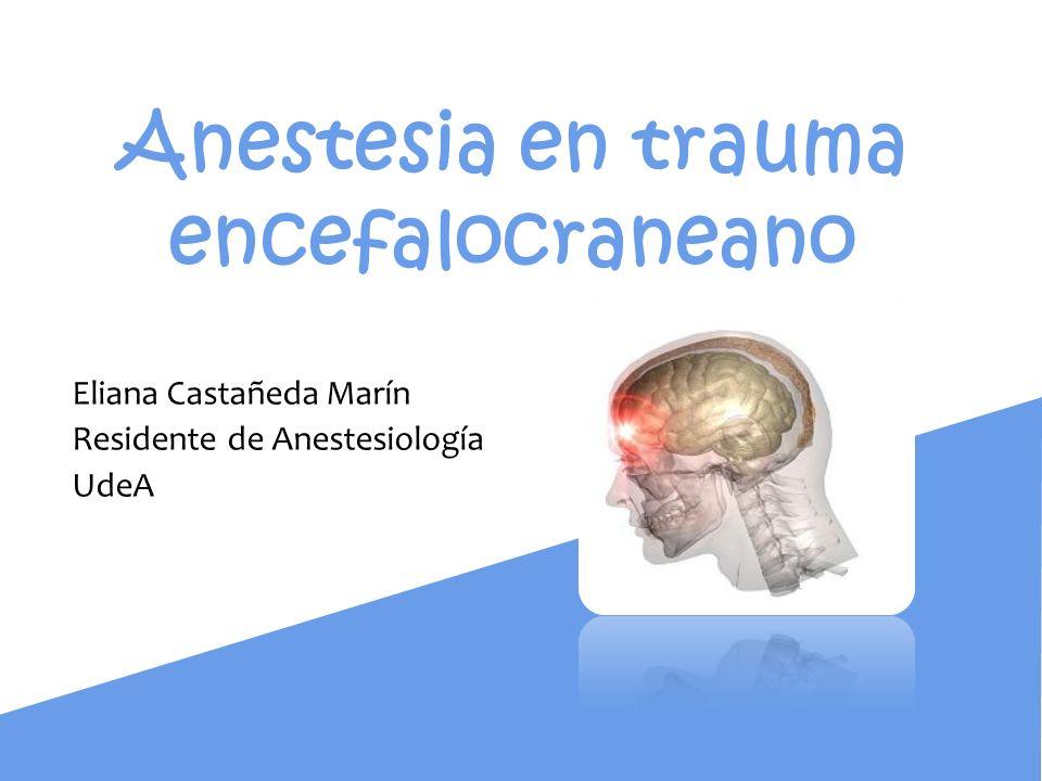 Anestesia en trauma encefalocraneano Eliana Castañeda Marín Residente de Anestesiología UdeA