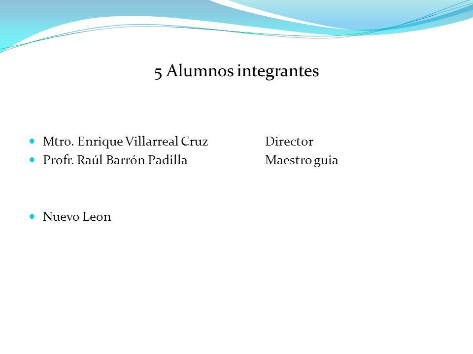 5 Alumnos integrantes Mtro.Enrique Villarreal CruzDirector Profr.