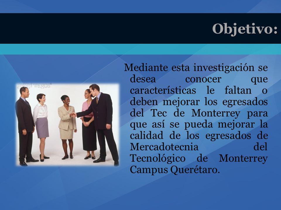 Mediante esta investigación se desea conocer que características le faltan o deben mejorar los egresados del Tec de Monterrey para que así se pueda mejorar la calidad de los egresados de Mercadotecnia del Tecnológico de Monterrey Campus Querétaro.