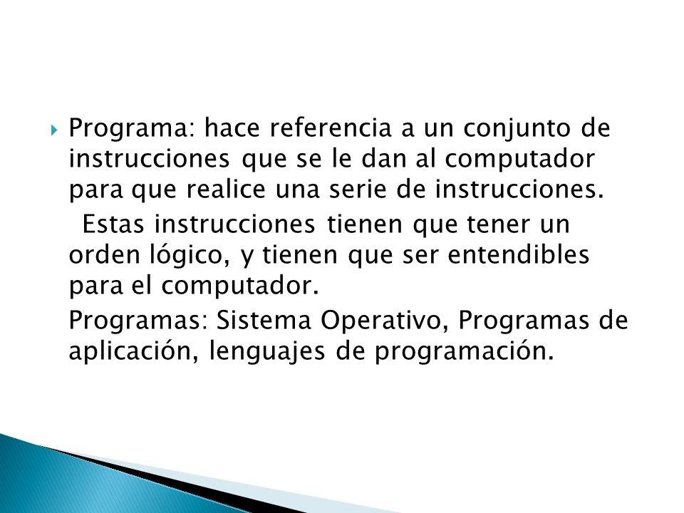 Programa: hace referencia a un conjunto de instrucciones que se le dan al computador para que realice una serie de instrucciones.