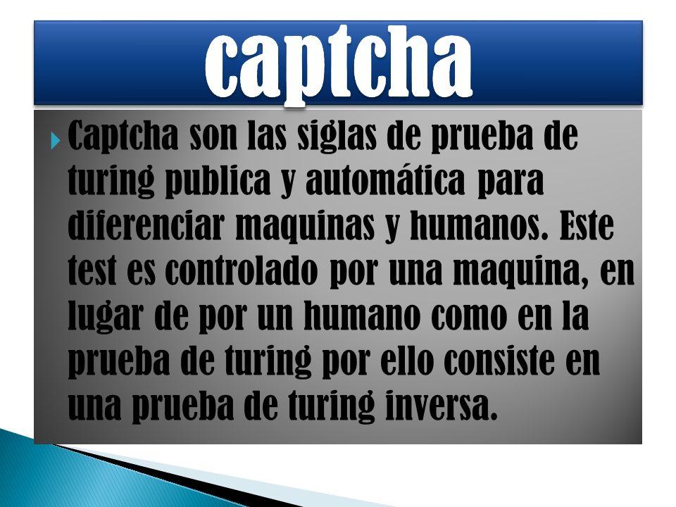 Captcha son las siglas de prueba de turing publica y automática para diferenciar maquinas y humanos.