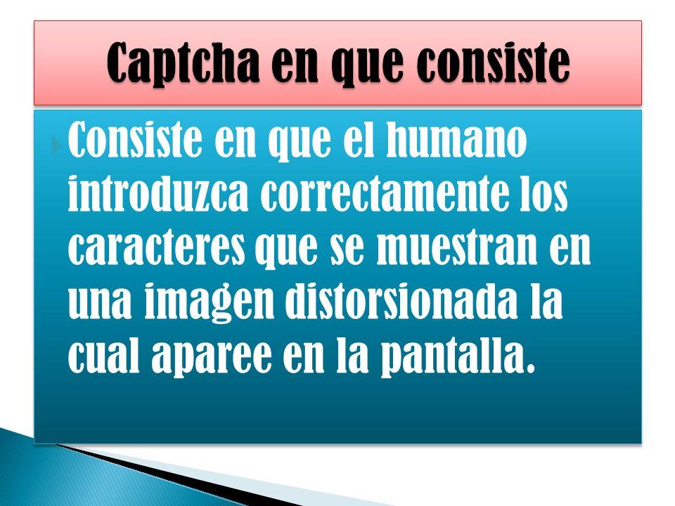 Consiste en que el humano introduzca correctamente los caracteres que se muestran en una imagen distorsionada la cual aparee en la pantalla.