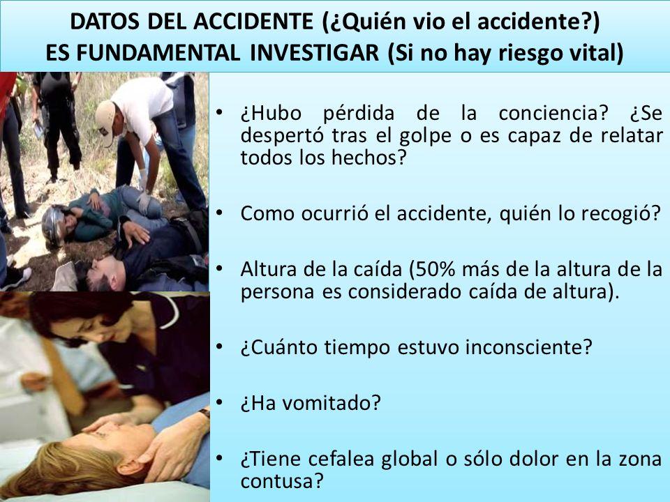 DATOS DEL ACCIDENTE (¿Quién vio el accidente?) ES FUNDAMENTAL INVESTIGAR (Si no hay riesgo vital) ¿Hubo pérdida de la conciencia? ¿Se despertó tras el