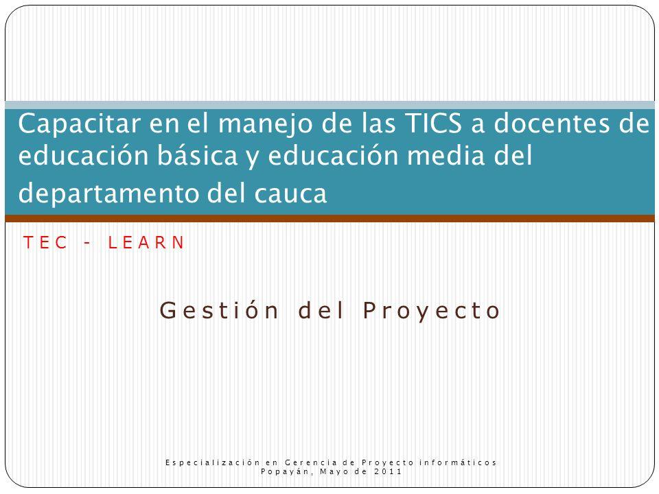 Gestión del Proyecto Capacitar en el manejo de las TICS a docentes de educación básica y educación media del departamento del cauca Especialización en Gerencia de Proyecto informáticos Popayán, Mayo de 2011 TEC - LEARN