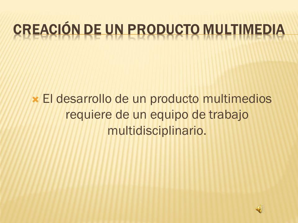 El desarrollo de un producto multimedios requiere de un equipo de trabajo multidisciplinario.