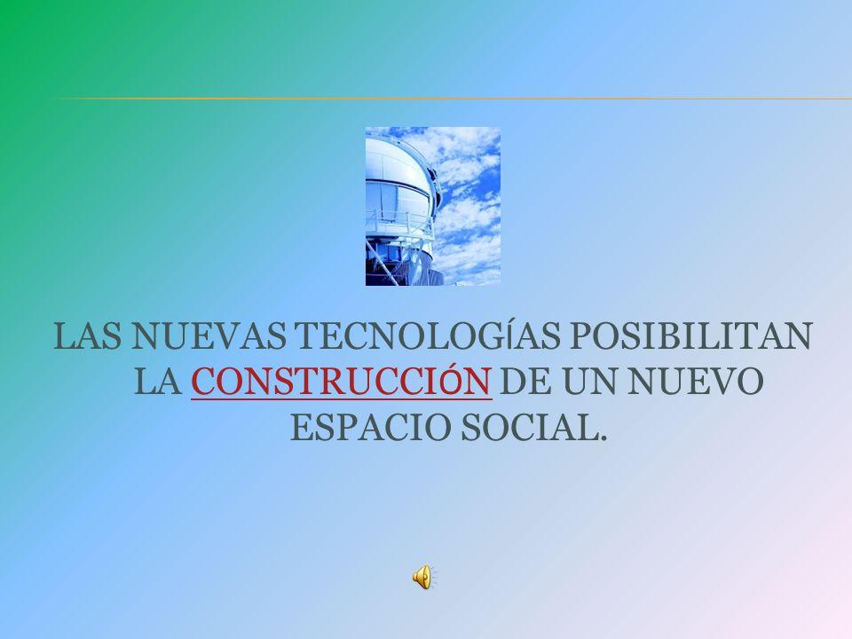 LAS NUEVAS TECNOLOG Í AS POSIBILITAN LA CONSTRUCCI Ó N DE UN NUEVO ESPACIO SOCIAL.CONSTRUCCI Ó N