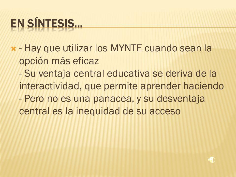 - Hay que utilizar los MYNTE cuando sean la opción más eficaz - Su ventaja central educativa se deriva de la interactividad, que permite aprender haciendo - Pero no es una panacea, y su desventaja central es la inequidad de su acceso
