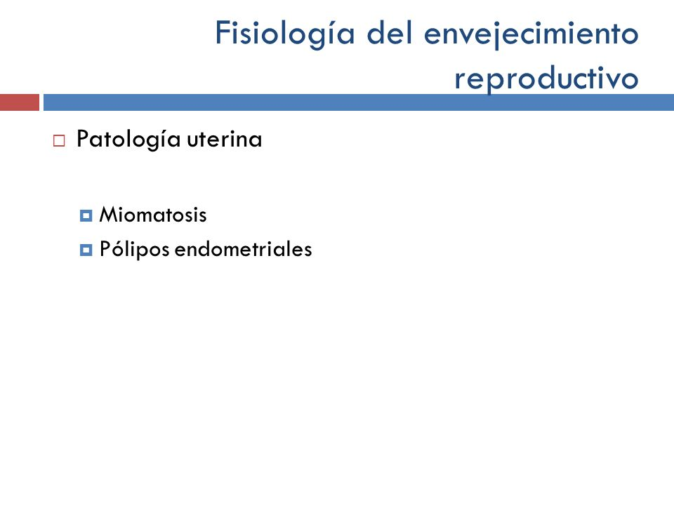 Fisiología del envejecimiento reproductivo Patología uterina Miomatosis Pólipos endometriales