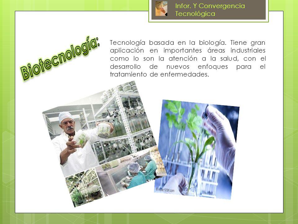 Tecnología basada en la biología. Tiene gran aplicación en importantes áreas industriales como lo son la atención a la salud, con el desarrollo de nue