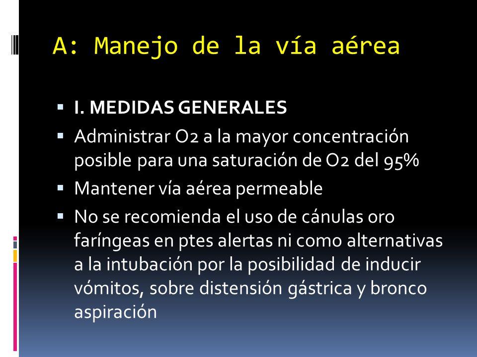 A: Manejo de la vía aérea I. MEDIDAS GENERALES Administrar O2 a la mayor concentración posible para una saturación de O2 del 95% Mantener vía aérea pe