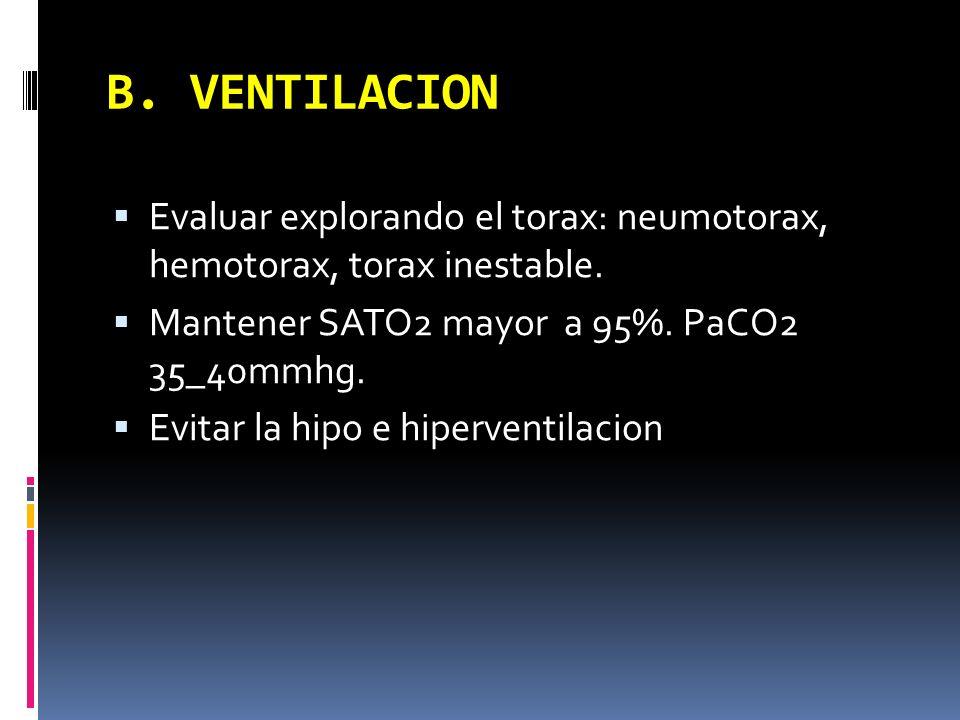 B. VENTILACION Evaluar explorando el torax: neumotorax, hemotorax, torax inestable. Mantener SATO2 mayor a 95%. PaCO2 35_40mmhg. Evitar la hipo e hipe
