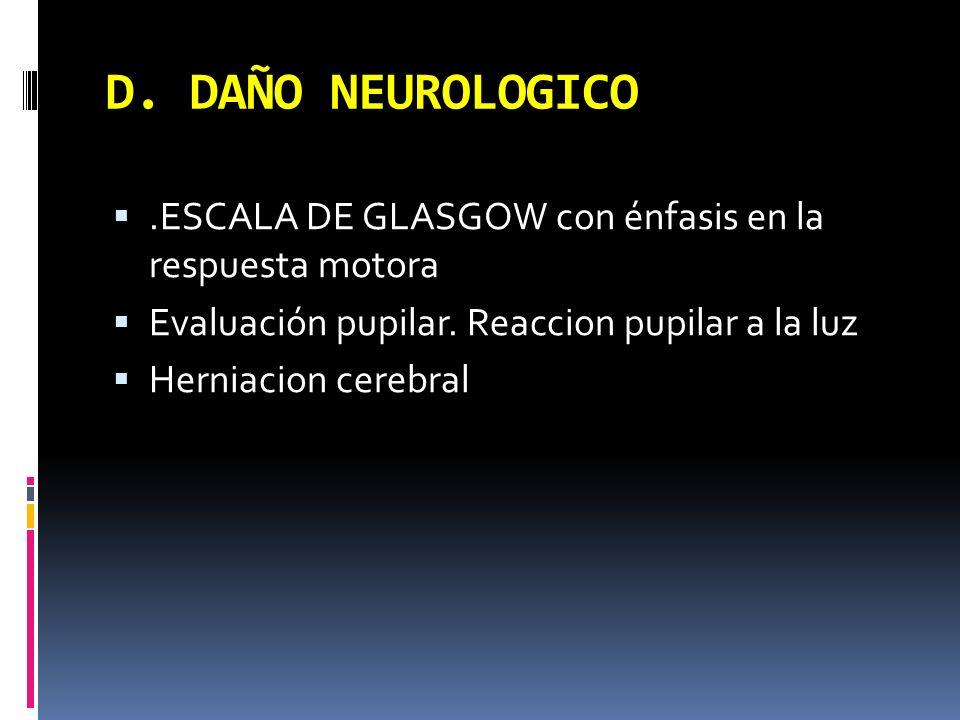 D. DAÑO NEUROLOGICO.ESCALA DE GLASGOW con énfasis en la respuesta motora Evaluación pupilar. Reaccion pupilar a la luz Herniacion cerebral