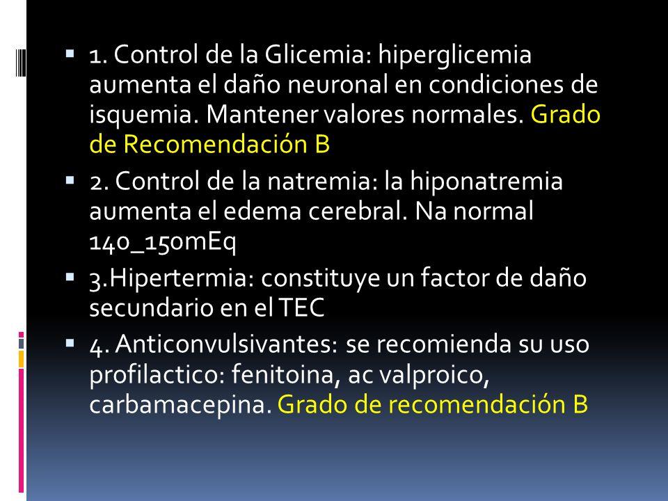 1. Control de la Glicemia: hiperglicemia aumenta el daño neuronal en condiciones de isquemia. Mantener valores normales. Grado de Recomendación B 2. C