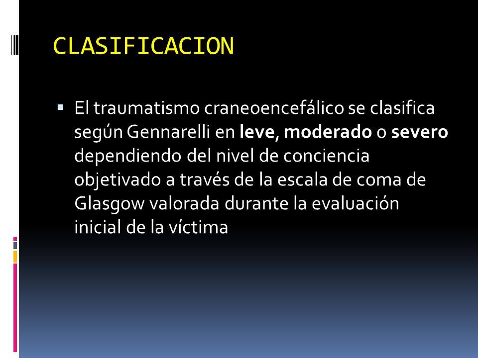 CLASIFICACION El traumatismo craneoencefálico se clasifica según Gennarelli en leve, moderado o severo dependiendo del nivel de conciencia objetivado