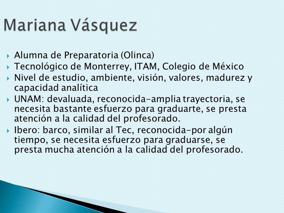 Mariana Vásquez Alumna de Preparatoria (Olinca) Tecnológico de Monterrey, ITAM, Colegio de México Nivel de estudio, ambiente, visión, valores, madurez y capacidad analítica UNAM: devaluada, reconocida-amplia trayectoria, se necesita bastante esfuerzo para graduarte, se presta atención a la calidad del profesorado.