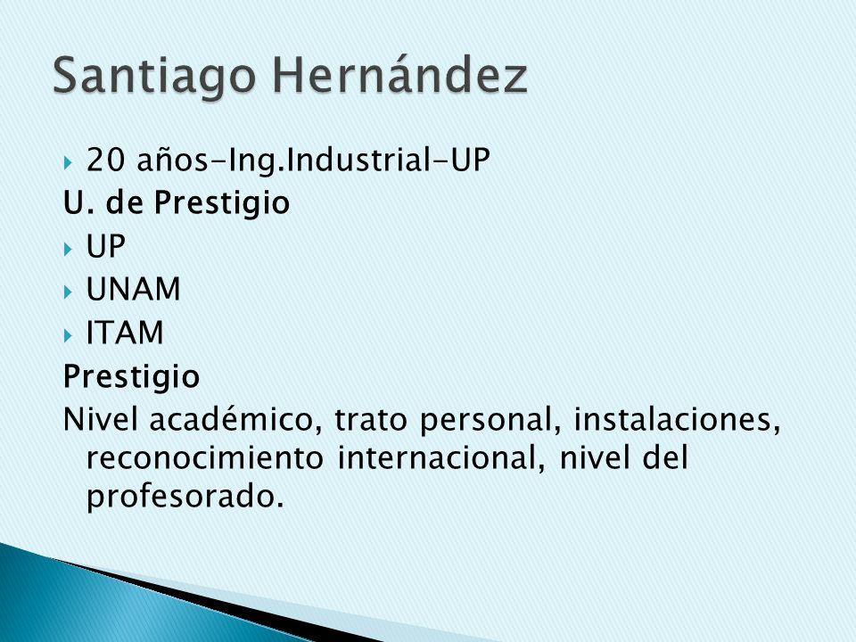 20 años-Ing.Industrial-UP U. de Prestigio UP UNAM ITAM Prestigio Nivel académico, trato personal, instalaciones, reconocimiento internacional, nivel d