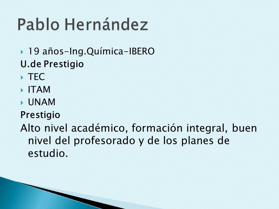 19 años-Ing.Química-IBERO U.de Prestigio TEC ITAM UNAM Prestigio Alto nivel académico, formación integral, buen nivel del profesorado y de los planes de estudio.
